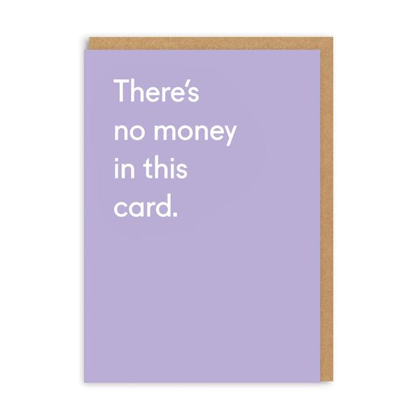 There's No Money In This Card Birthday Greeting Card